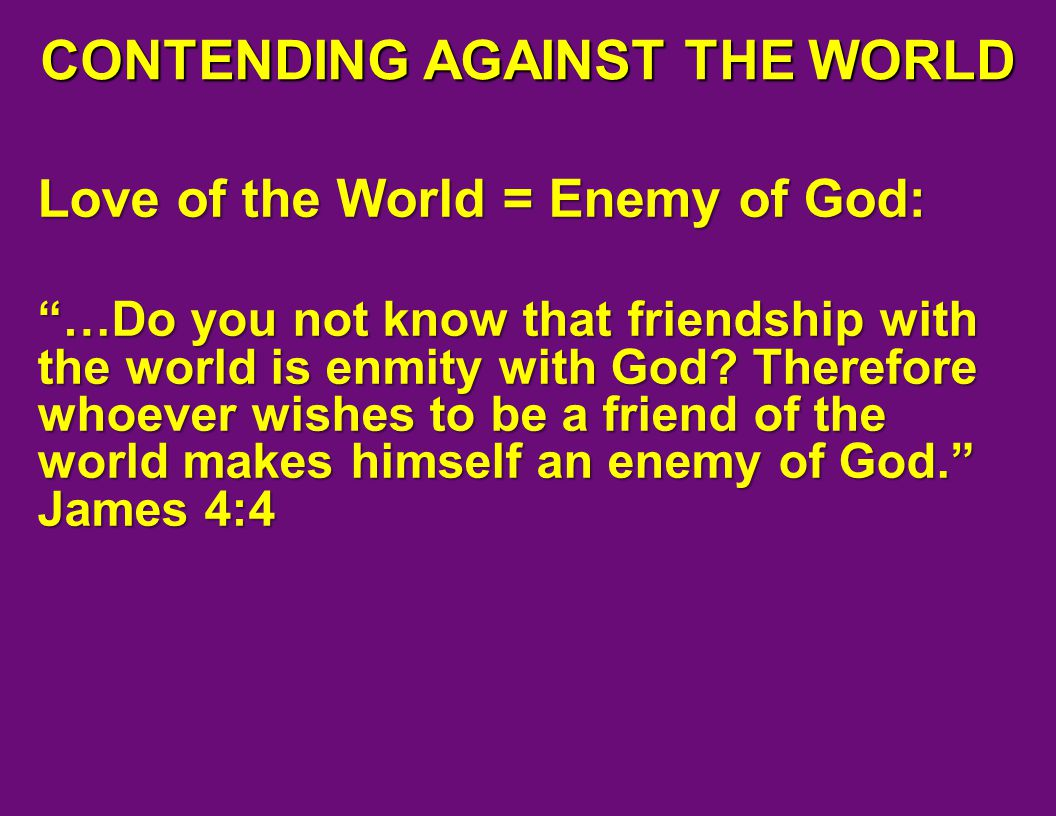 CONTENDING AGAINST THE WORLD Love Of The World Enemy God Do You