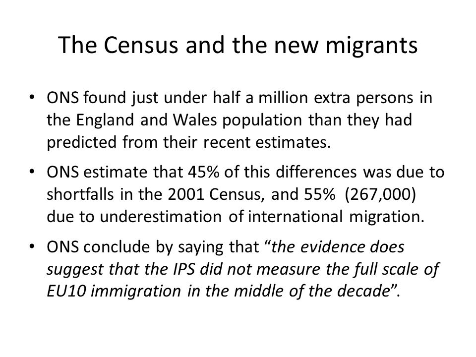 The Census and the new migrants ONS found just under half a million extra persons in the England and Wales population than they had predicted from their recent estimates.