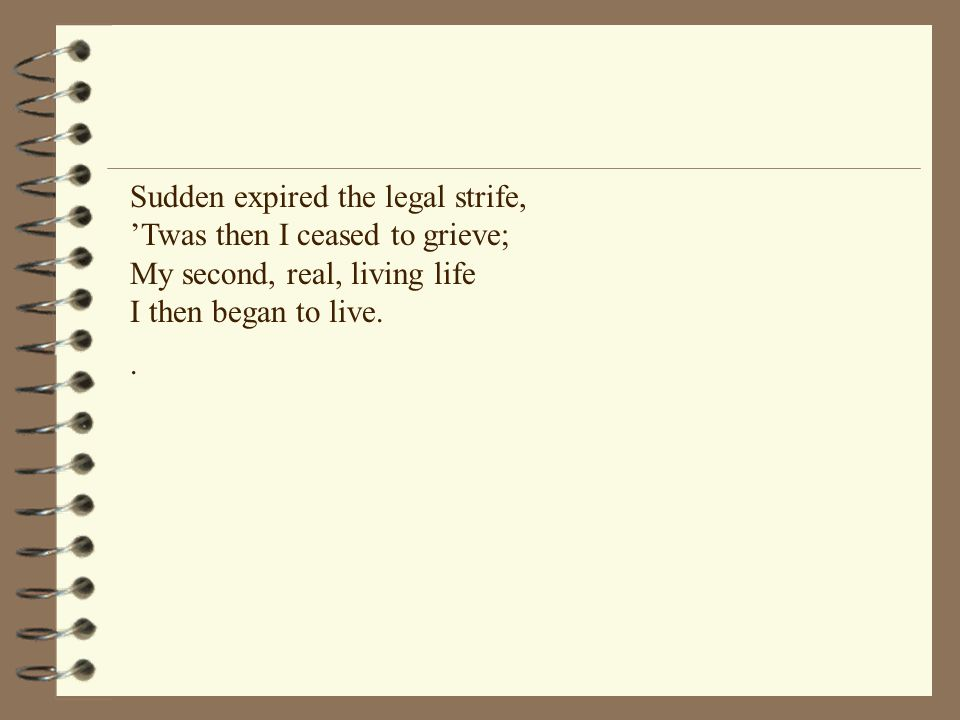 Sudden expired the legal strife, 'Twas then I ceased to grieve; My second, real, living life I then began to live..