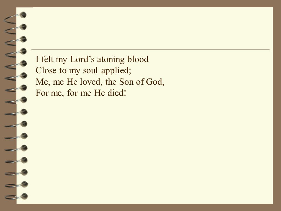 I felt my Lord's atoning blood Close to my soul applied; Me, me He loved, the Son of God, For me, for me He died!