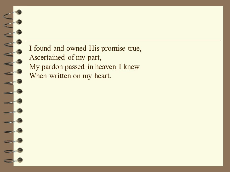 I found and owned His promise true, Ascertained of my part, My pardon passed in heaven I knew When written on my heart.