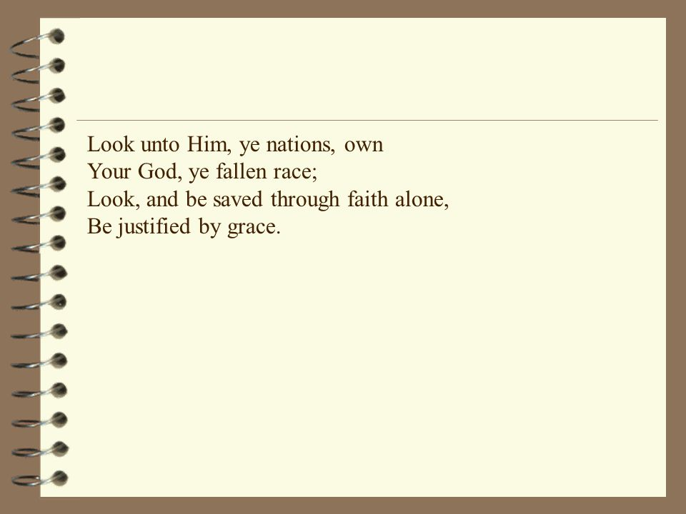 Look unto Him, ye nations, own Your God, ye fallen race; Look, and be saved through faith alone, Be justified by grace.