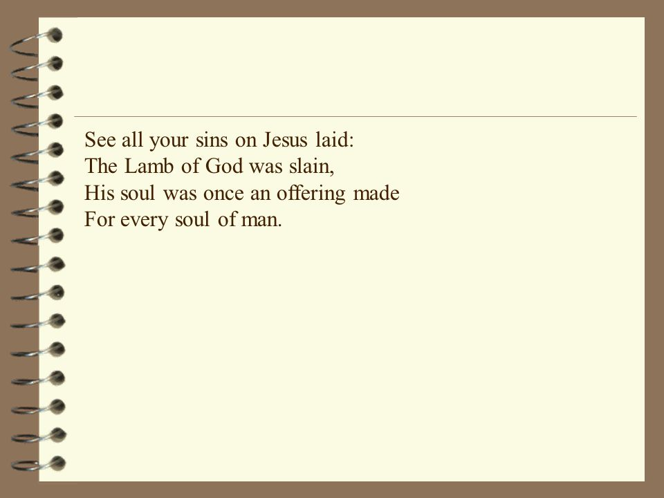 See all your sins on Jesus laid: The Lamb of God was slain, His soul was once an offering made For every soul of man.