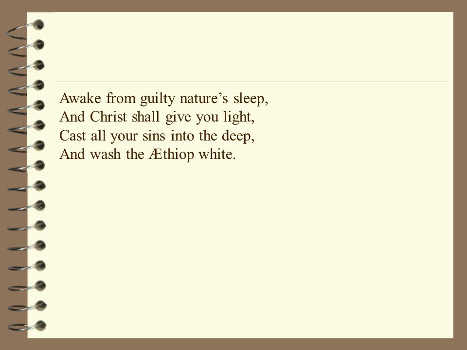 Awake from guilty nature's sleep, And Christ shall give you light, Cast all your sins into the deep, And wash the Æthiop white.