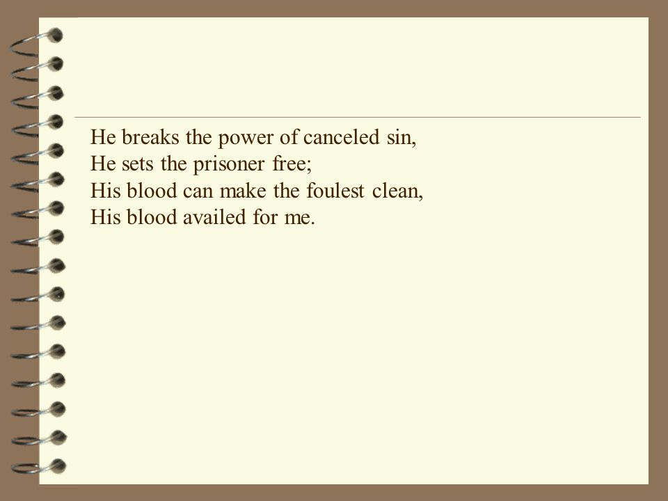 He breaks the power of canceled sin, He sets the prisoner free; His blood can make the foulest clean, His blood availed for me.