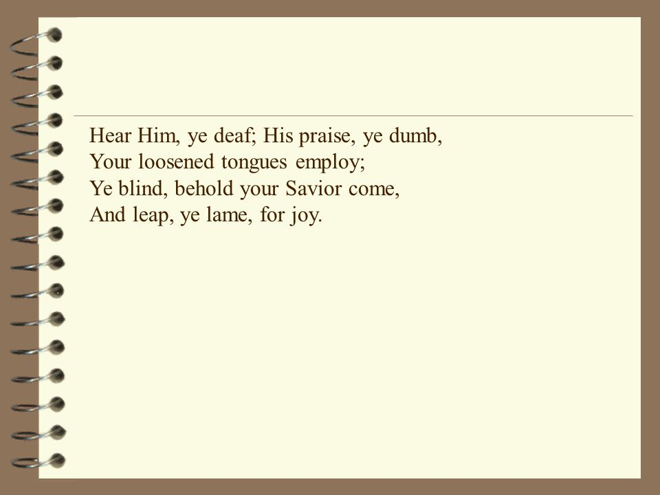 Hear Him, ye deaf; His praise, ye dumb, Your loosened tongues employ; Ye blind, behold your Savior come, And leap, ye lame, for joy.