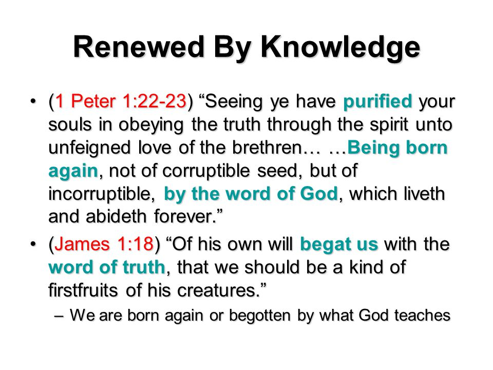 Renewed By Knowledge (1 Peter 1:22-23) Seeing ye have purified your souls in obeying the truth through the spirit unto unfeigned love of the brethren… …Being born again, not of corruptible seed, but of incorruptible, by the word of God, which liveth and abideth forever. (1 Peter 1:22-23) Seeing ye have purified your souls in obeying the truth through the spirit unto unfeigned love of the brethren… …Being born again, not of corruptible seed, but of incorruptible, by the word of God, which liveth and abideth forever. (James 1:18) Of his own will begat us with the word of truth, that we should be a kind of firstfruits of his creatures. (James 1:18) Of his own will begat us with the word of truth, that we should be a kind of firstfruits of his creatures. –We are born again or begotten by what God teaches