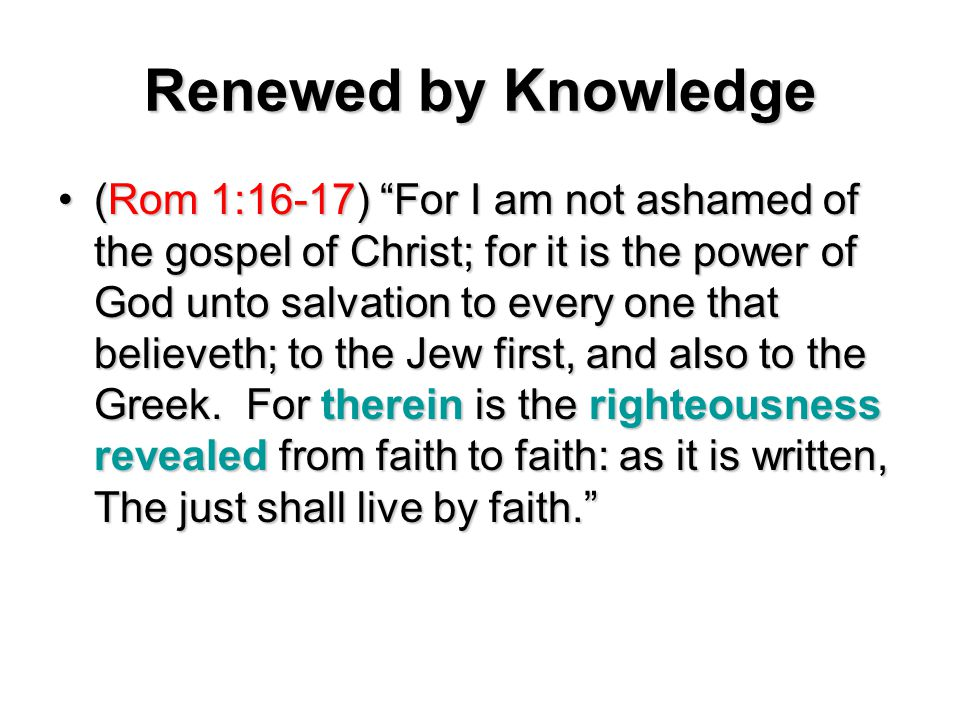 Renewed by Knowledge (Rom 1:16-17) For I am not ashamed of the gospel of Christ; for it is the power of God unto salvation to every one that believeth; to the Jew first, and also to the Greek.