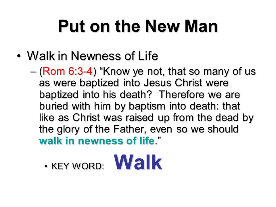 Put on the New Man Walk in Newness of LifeWalk in Newness of Life –(Rom 6:3-4) Know ye not, that so many of us as were baptized into Jesus Christ were baptized into his death.