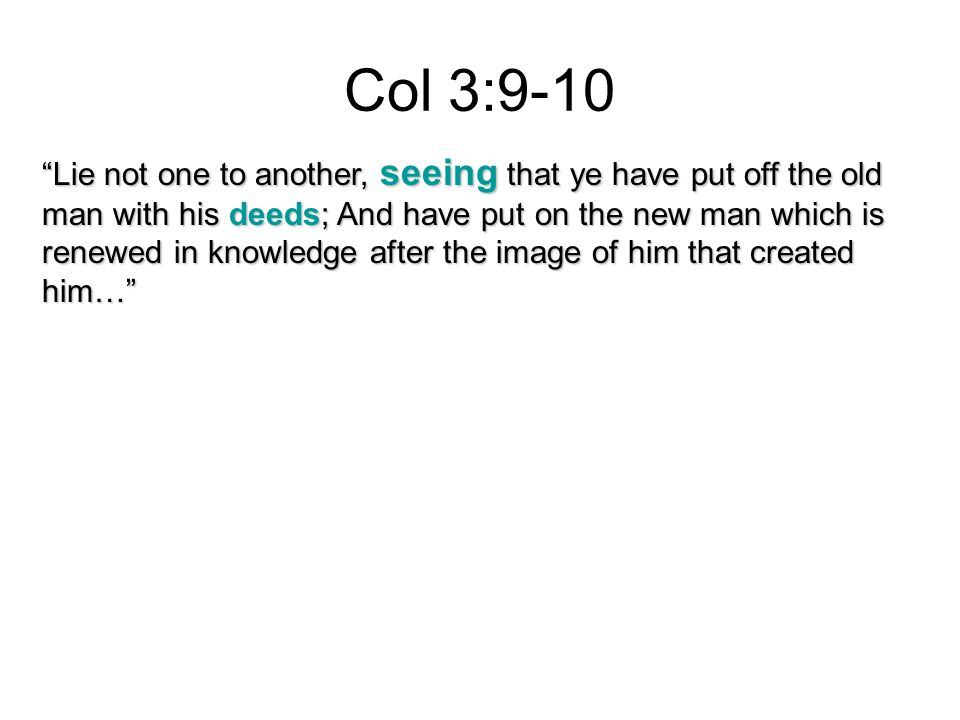 Col 3:9-10 Lie not one to another, seeing that ye have put off the old man with his deeds; And have put on the new man which is renewed in knowledge after the image of him that created him…