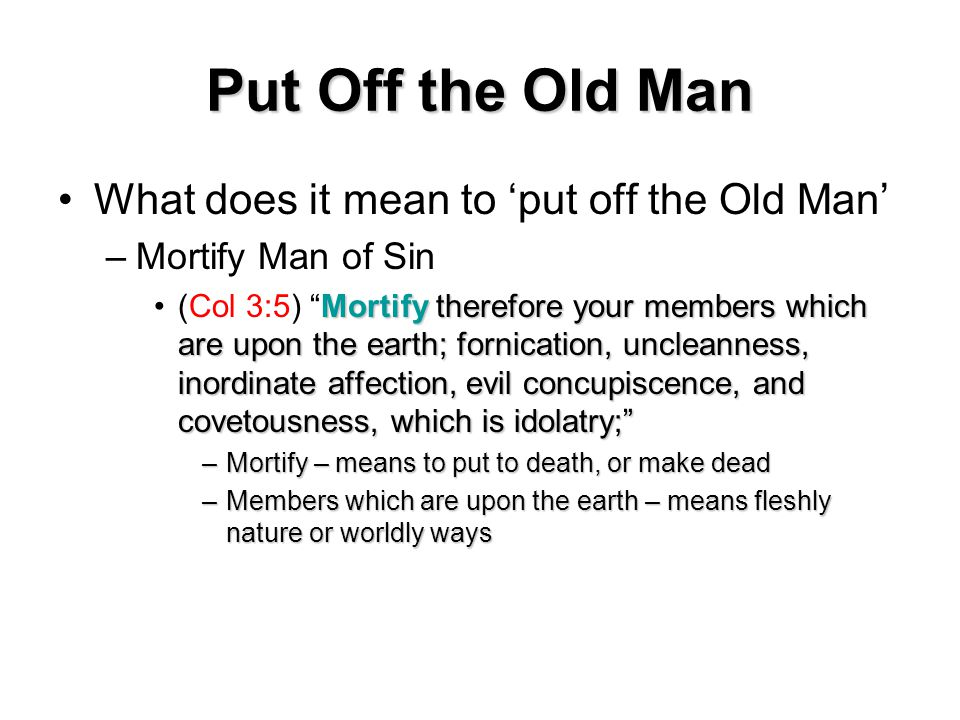 Put Off the Old Man What does it mean to 'put off the Old Man' –Mortify Man of Sin Mortify therefore your members which are upon the earth; fornication, uncleanness, inordinate affection, evil concupiscence, and covetousness, which is idolatry; (Col 3:5) Mortify therefore your members which are upon the earth; fornication, uncleanness, inordinate affection, evil concupiscence, and covetousness, which is idolatry; –Mortify – means to put to death, or make dead –Members which are upon the earth – means fleshly nature or worldly ways