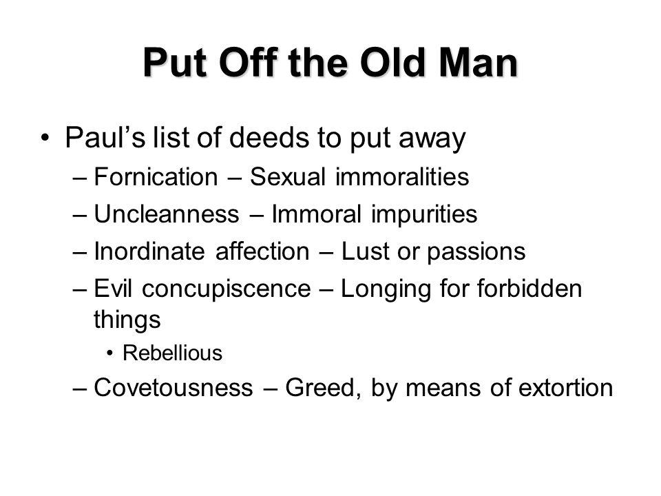 Put Off the Old Man Paul's list of deeds to put away –Fornication – Sexual immoralities –Uncleanness – Immoral impurities –Inordinate affection – Lust or passions –Evil concupiscence – Longing for forbidden things Rebellious –Covetousness – Greed, by means of extortion