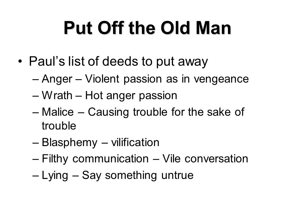 Put Off the Old Man Paul's list of deeds to put away –Anger – Violent passion as in vengeance –Wrath – Hot anger passion –Malice – Causing trouble for the sake of trouble –Blasphemy – vilification –Filthy communication – Vile conversation –Lying – Say something untrue
