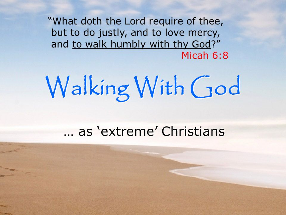 Walking With God … as 'extreme' Christians What doth the Lord require of thee, but to do justly, and to love mercy, and to walk humbly with thy God Micah 6:8