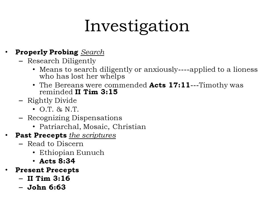 Investigation Properly Probing Search – Research Diligently Means to search diligently or anxiously----applied to a lioness who has lost her whelps The Bereans were commended Acts 17:11 ---Timothy was reminded II Tim 3:15 – Rightly Divide O.T.