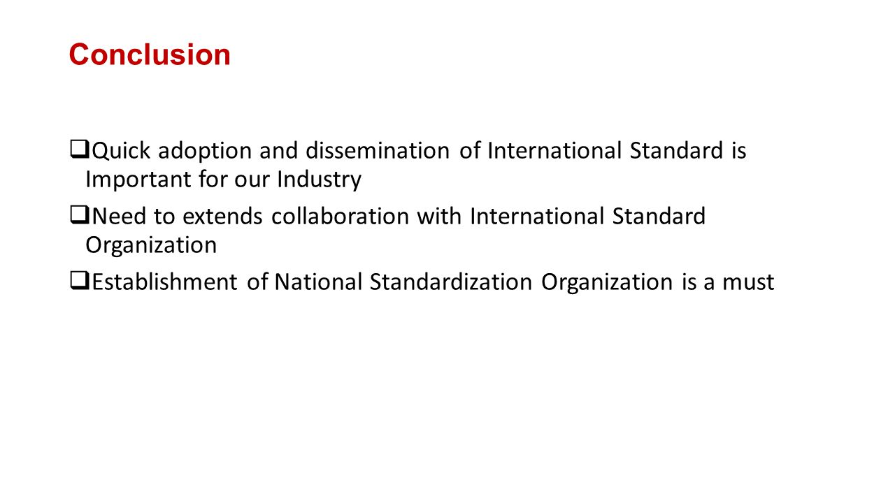 Conclusion  Quick adoption and dissemination of International Standard is Important for our Industry  Need to extends collaboration with International Standard Organization  Establishment of National Standardization Organization is a must