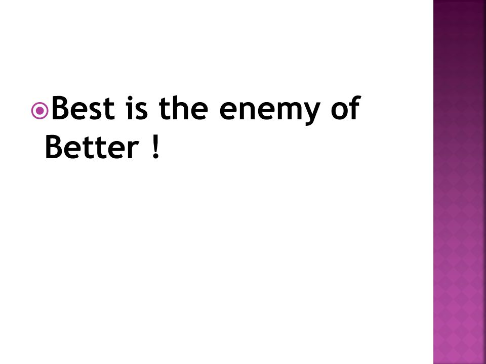  Best is the enemy of Better !
