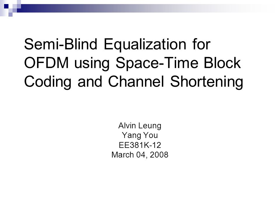 Semi-Blind Equalization for OFDM using Space-Time Block Coding and Channel Shortening Alvin Leung Yang You EE381K-12 March 04, 2008