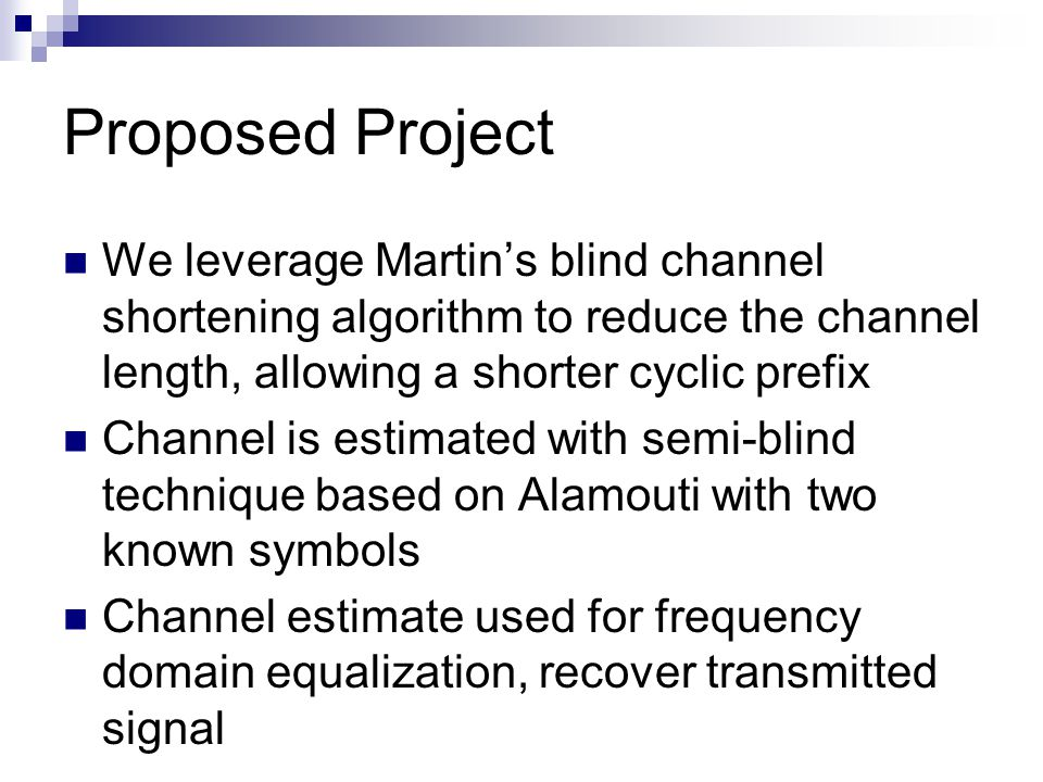 Proposed Project We leverage Martin's blind channel shortening algorithm to reduce the channel length, allowing a shorter cyclic prefix Channel is estimated with semi-blind technique based on Alamouti with two known symbols Channel estimate used for frequency domain equalization, recover transmitted signal