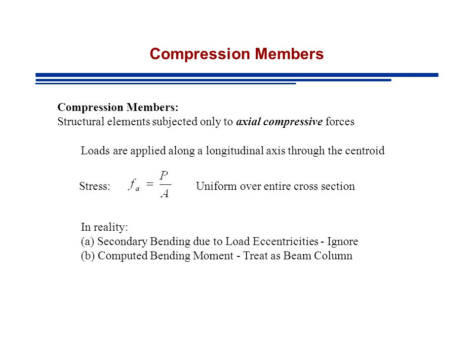 Compression Members: Structural elements subjected only to axial compressive forces Stress:Uniform over entire cross section Loads are applied along a longitudinal axis through the centroid In reality: (a) Secondary Bending due to Load Eccentricities - Ignore (b) Computed Bending Moment - Treat as Beam Column