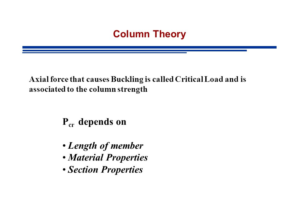 Column Theory Axial force that causes Buckling is called Critical Load and is associated to the column strength P cr depends on Length of member Material Properties Section Properties