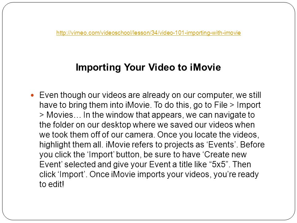 Importing Your Video to iMovie Even though our videos are already on our computer, we still have to bring them into iMovie.