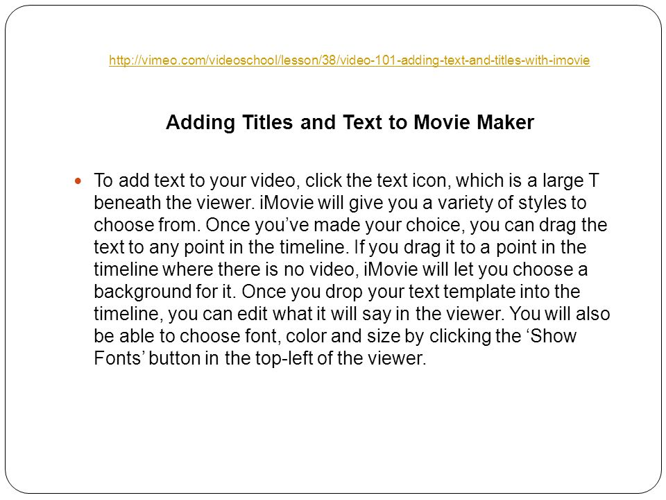 Adding Titles and Text to Movie Maker To add text to your video, click the text icon, which is a large T beneath the viewer.