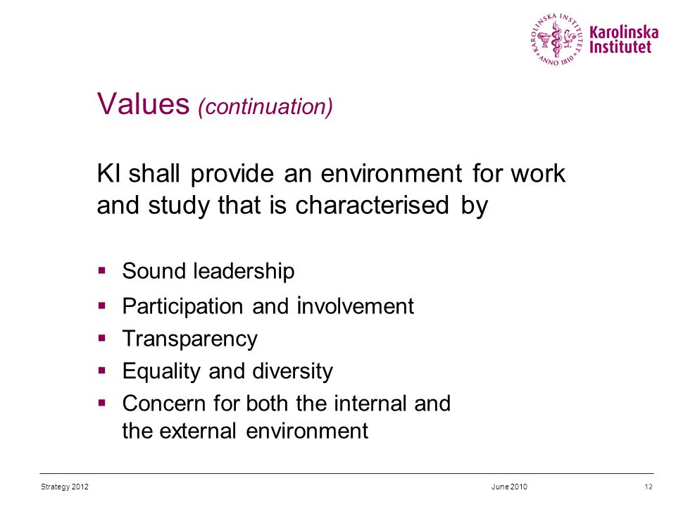 KI shall provide an environment for work and study that is characterised by  Sound leadership  Participation and i nvolvement  Transparency  Equality and diversity  Concern for both the internal and the external environment 12June 2010 Values (continuation) Strategy 2012