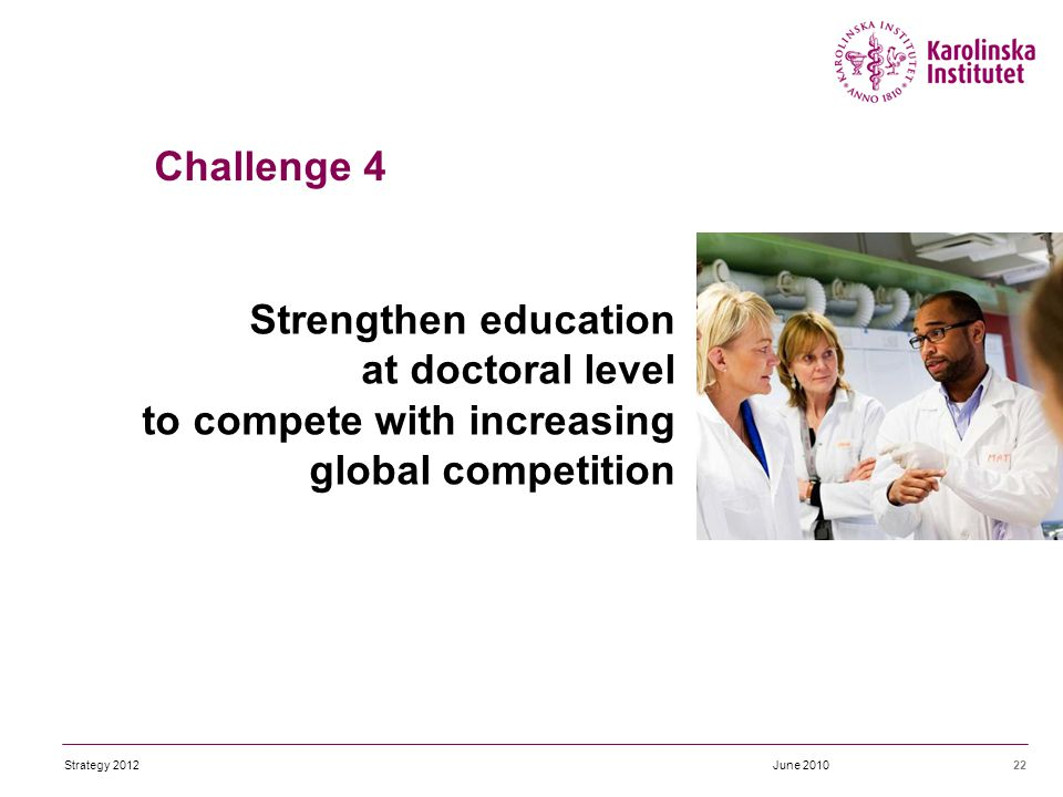 Strengthen education at doctoral level to compete with increasing global competition 22June 2010 Challenge 4 Strategy 2012