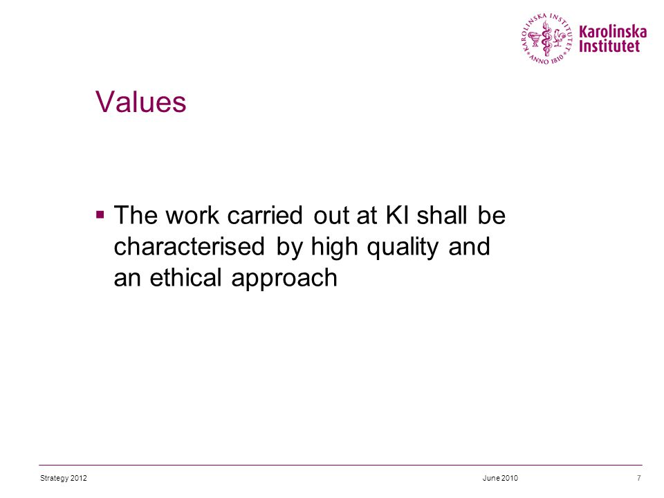  The work carried out at KI shall be characterised by high quality and an ethical approach 7 Values June 2010Strategy 2012
