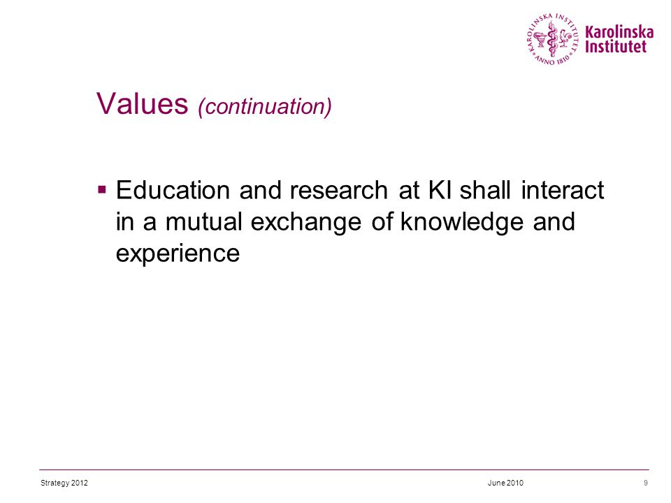  Education and research at KI shall interact in a mutual exchange of knowledge and experience 9 Values (continuation) June 2010Strategy 2012