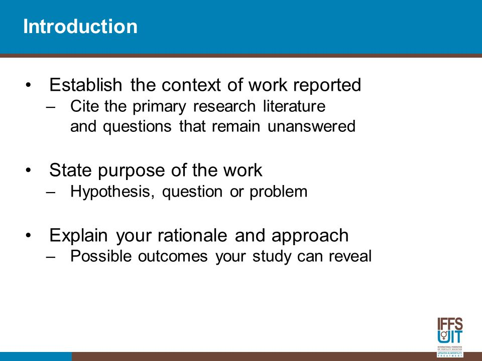 Introduction Establish the context of work reported –Cite the primary research literature and questions that remain unanswered State purpose of the work –Hypothesis, question or problem Explain your rationale and approach –Possible outcomes your study can reveal