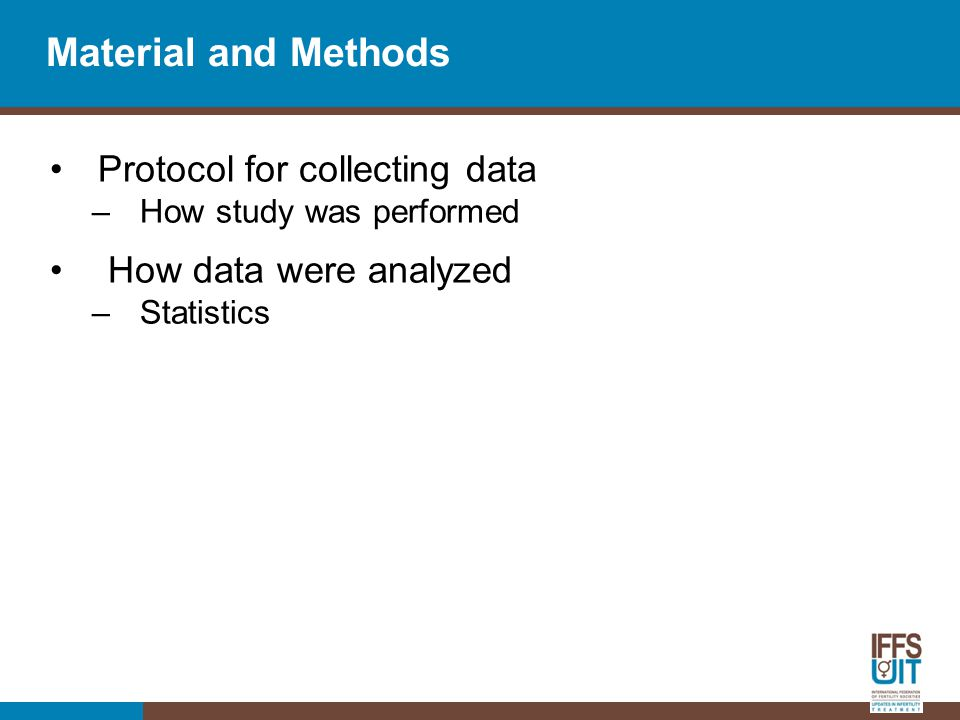 Material and Methods Protocol for collecting data –How study was performed How data were analyzed –Statistics
