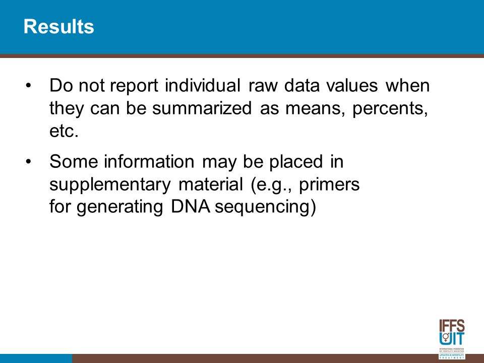 Results Do not report individual raw data values when they can be summarized as means, percents, etc.