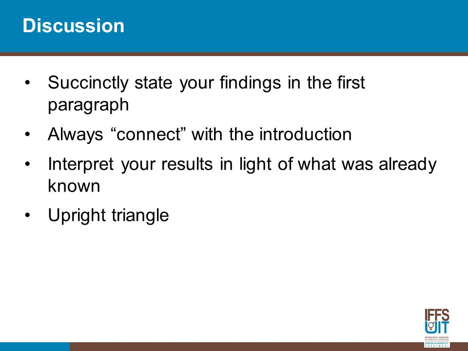 Discussion Succinctly state your findings in the first paragraph Always connect with the introduction Interpret your results in light of what was already known Upright triangle