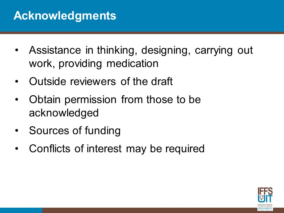 Acknowledgments Assistance in thinking, designing, carrying out work, providing medication Outside reviewers of the draft Obtain permission from those to be acknowledged Sources of funding Conflicts of interest may be required