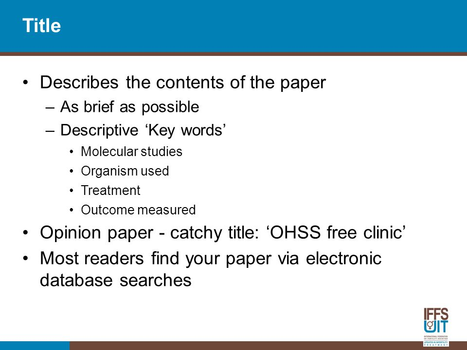 Title Describes the contents of the paper –As brief as possible –Descriptive 'Key words' Molecular studies Organism used Treatment Outcome measured Opinion paper - catchy title: 'OHSS free clinic' Most readers find your paper via electronic database searches