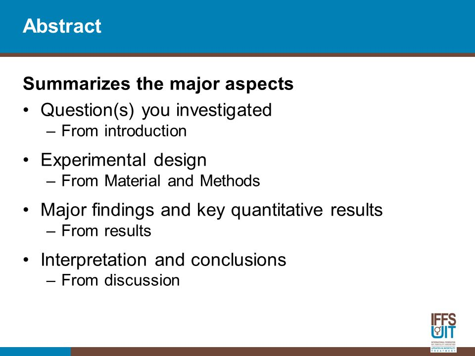 Abstract Summarizes the major aspects Question(s) you investigated –From introduction Experimental design –From Material and Methods Major findings and key quantitative results –From results Interpretation and conclusions –From discussion