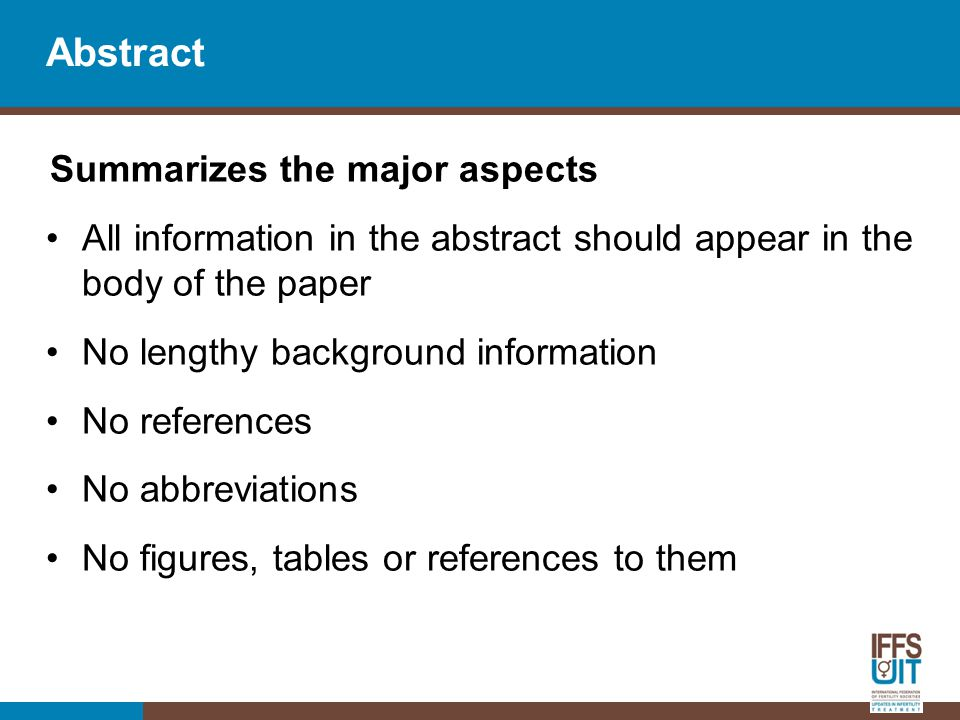 Abstract Summarizes the major aspects All information in the abstract should appear in the body of the paper No lengthy background information No references No abbreviations No figures, tables or references to them