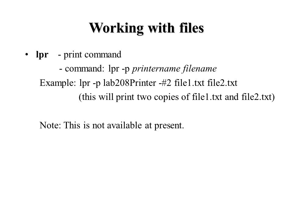 lpr - print command - command: lpr -p printername filename Example: lpr -p lab208Printer -#2 file1.txt file2.txt (this will print two copies of file1.txt and file2.txt)‏ Note: This is not available at present.