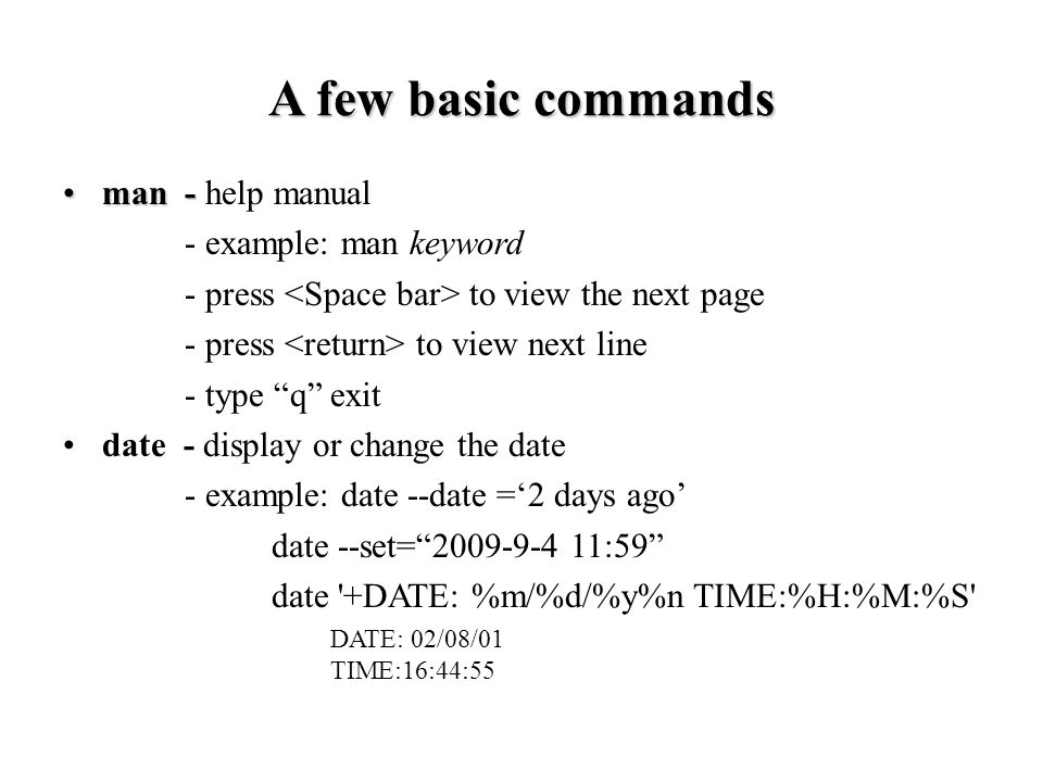 man -man - help manual - example: man keyword - press to view the next page - press to view next line - type q exit date - display or change the date - example: date --date ='2 days ago' date --set= :59 date +DATE: %m/%d/%y%n TIME:%H:%M:%S DATE: 02/08/01 TIME:16:44:55 A few basic commands