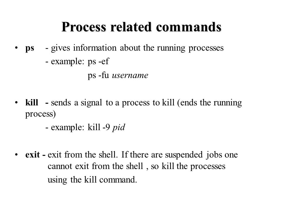 ps - gives information about the running processes - example: ps -ef ps -fu username kill - sends a signal to a process to kill (ends the running process) - example: kill -9 pid exit - exit from the shell.