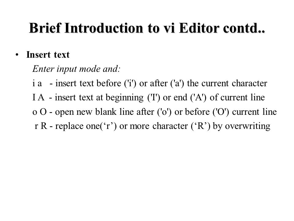 Insert text Enter input mode and: i a - insert text before ( i ) or after ( a ) the current character I A - insert text at beginning ( I ) or end ( A ) of current line o O - open new blank line after ( o ) or before ( O ) current line r R - replace one('r') or more character ('R') by overwriting Brief Introduction to vi Editor contd..