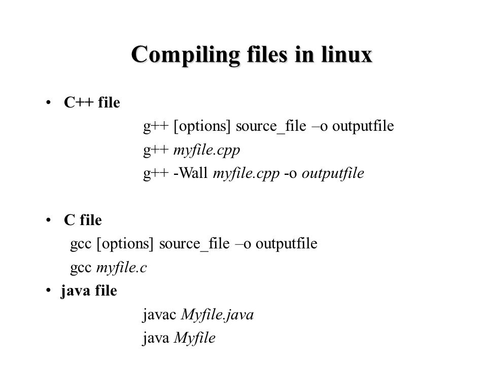 C++ file g++ [options] source_file –o outputfile g++ myfile.cpp g++ -Wall myfile.cpp -o outputfile C file gcc [options] source_file –o outputfile gcc myfile.c java file javac Myfile.java java Myfile Compiling files in linux