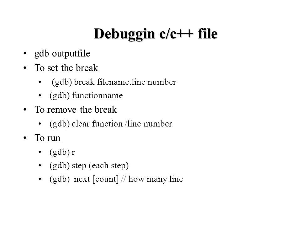 gdb outputfile To set the break (gdb) break filename:line number (gdb) functionname To remove the break (gdb) clear function /line number To run (gdb) r (gdb) step (each step) (gdb) next [count] // how many line Debuggin c/c++ file