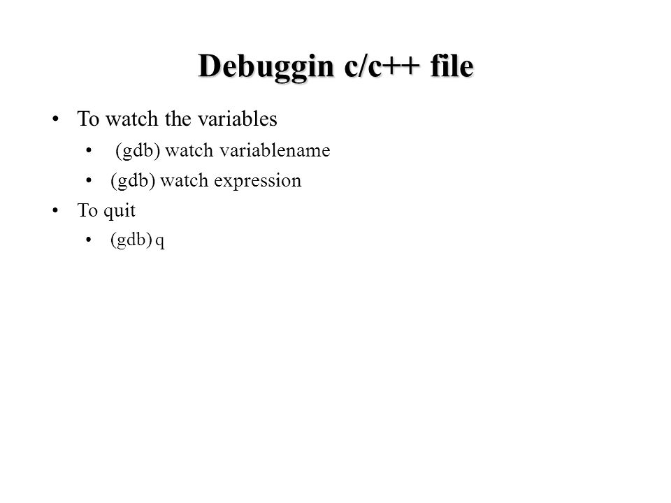 To watch the variables (gdb) watch variablename (gdb) watch expression To quit (gdb) q Debuggin c/c++ file