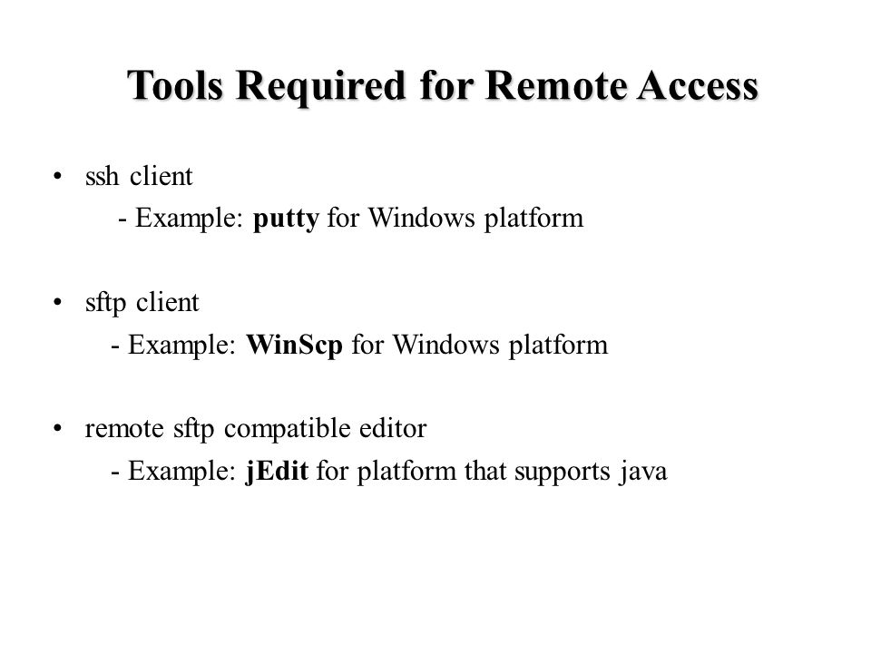 Tools Required for Remote Access ssh client - Example: putty for Windows platform sftp client - Example: WinScp for Windows platform remote sftp compatible editor - Example: jEdit for platform that supports java