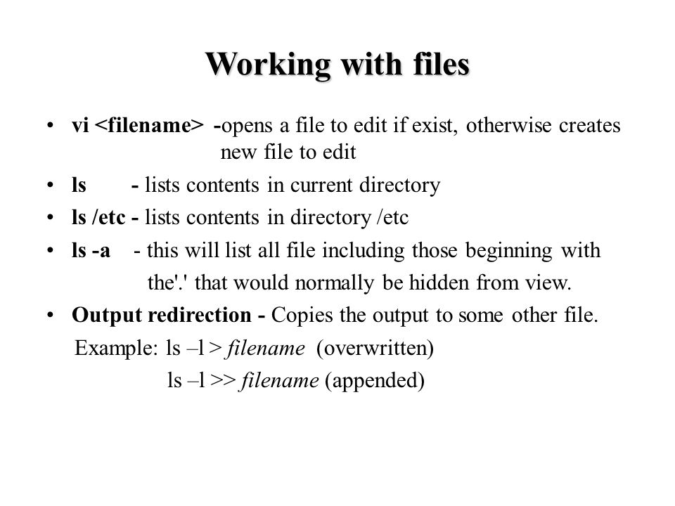 Working with files vi -opens a file to edit if exist, otherwise creates new file to edit ls - lists contents in current directory ls /etc - lists contents in directory /etc ls -a - this will list all file including those beginning with the . that would normally be hidden from view.