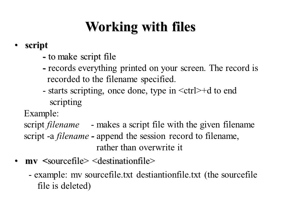 scriptscript - to make script file - r - records everything printed on your screen.