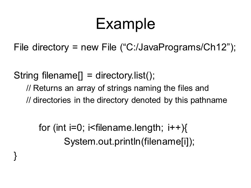 Example File directory = new File ( C:/JavaPrograms/Ch12 ); String filename[] = directory.list(); // Returns an array of strings naming the files and // directories in the directory denoted by this pathname for (int i=0; i<filename.length; i++){ System.out.println(filename[i]); }